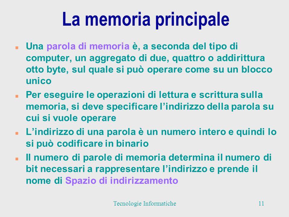 La memoria principale n Una parola di memoria è, a seconda del tipo di computer, un aggregato di due, quattro o addirittura otto byte, sul quale si può operare come su un blocco unico n Per eseguire le operazioni di lettura e scrittura sulla memoria, si deve specificare lindirizzo della parola su cui si vuole operare n Lindirizzo di una parola è un numero intero e quindi lo si può codificare in binario n Il numero di parole di memoria determina il numero di bit necessari a rappresentare lindirizzo e prende il nome di Spazio di indirizzamento 11Tecnologie Informatiche