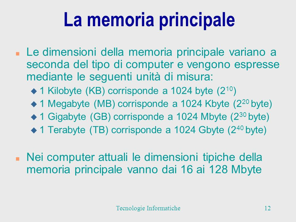 La memoria principale n Le dimensioni della memoria principale variano a seconda del tipo di computer e vengono espresse mediante le seguenti unità di misura: u 1 Kilobyte (KB) corrisponde a 1024 byte (2 10 ) u 1 Megabyte (MB) corrisponde a 1024 Kbyte (2 20 byte) u 1 Gigabyte (GB) corrisponde a 1024 Mbyte (2 30 byte) u 1 Terabyte (TB) corrisponde a 1024 Gbyte (2 40 byte) n Nei computer attuali le dimensioni tipiche della memoria principale vanno dai 16 ai 128 Mbyte 12Tecnologie Informatiche