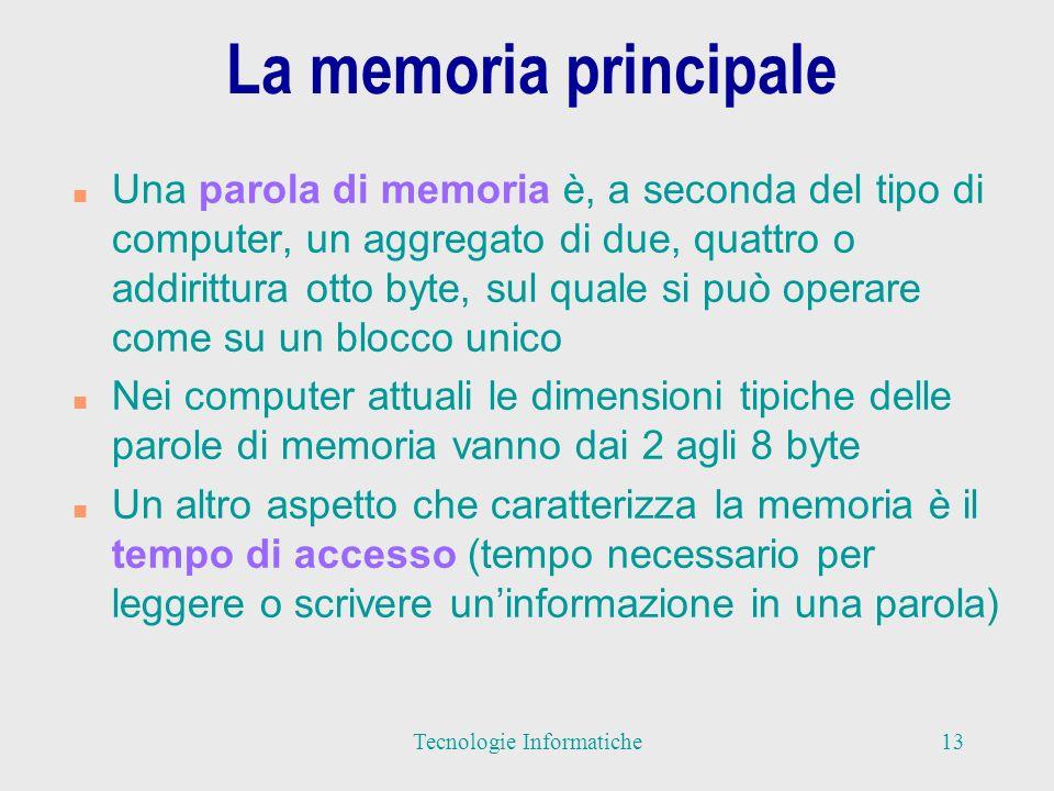 La memoria principale n Una parola di memoria è, a seconda del tipo di computer, un aggregato di due, quattro o addirittura otto byte, sul quale si può operare come su un blocco unico n Nei computer attuali le dimensioni tipiche delle parole di memoria vanno dai 2 agli 8 byte n Un altro aspetto che caratterizza la memoria è il tempo di accesso (tempo necessario per leggere o scrivere uninformazione in una parola) 13Tecnologie Informatiche