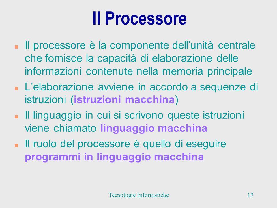 Il Processore n Il processore è la componente dellunità centrale che fornisce la capacità di elaborazione delle informazioni contenute nella memoria principale n Lelaborazione avviene in accordo a sequenze di istruzioni (istruzioni macchina) n Il linguaggio in cui si scrivono queste istruzioni viene chiamato linguaggio macchina n Il ruolo del processore è quello di eseguire programmi in linguaggio macchina 15Tecnologie Informatiche