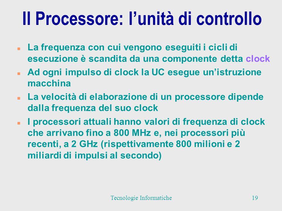 Il Processore: lunità di controllo n La frequenza con cui vengono eseguiti i cicli di esecuzione è scandita da una componente detta clock n Ad ogni impulso di clock la UC esegue unistruzione macchina n La velocità di elaborazione di un processore dipende dalla frequenza del suo clock n I processori attuali hanno valori di frequenza di clock che arrivano fino a 800 MHz e, nei processori più recenti, a 2 GHz (rispettivamente 800 milioni e 2 miliardi di impulsi al secondo) 19Tecnologie Informatiche