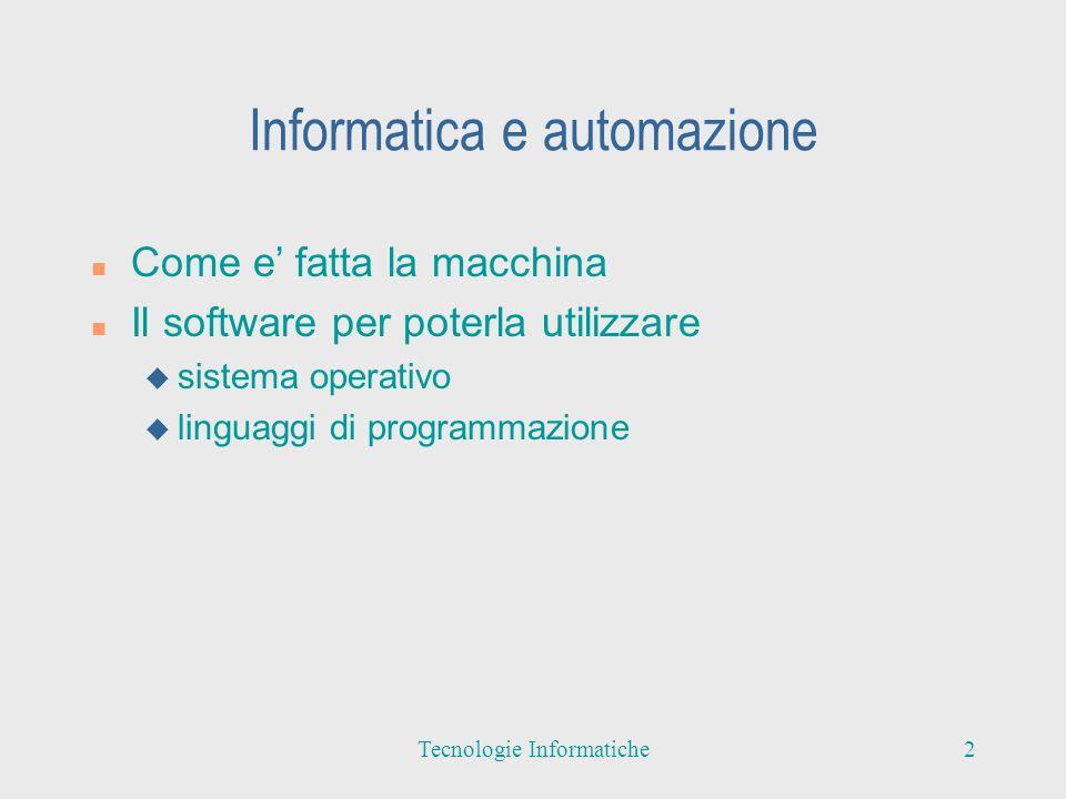 Informatica e automazione n Come e fatta la macchina n Il software per poterla utilizzare u sistema operativo u linguaggi di programmazione 2Tecnologie Informatiche