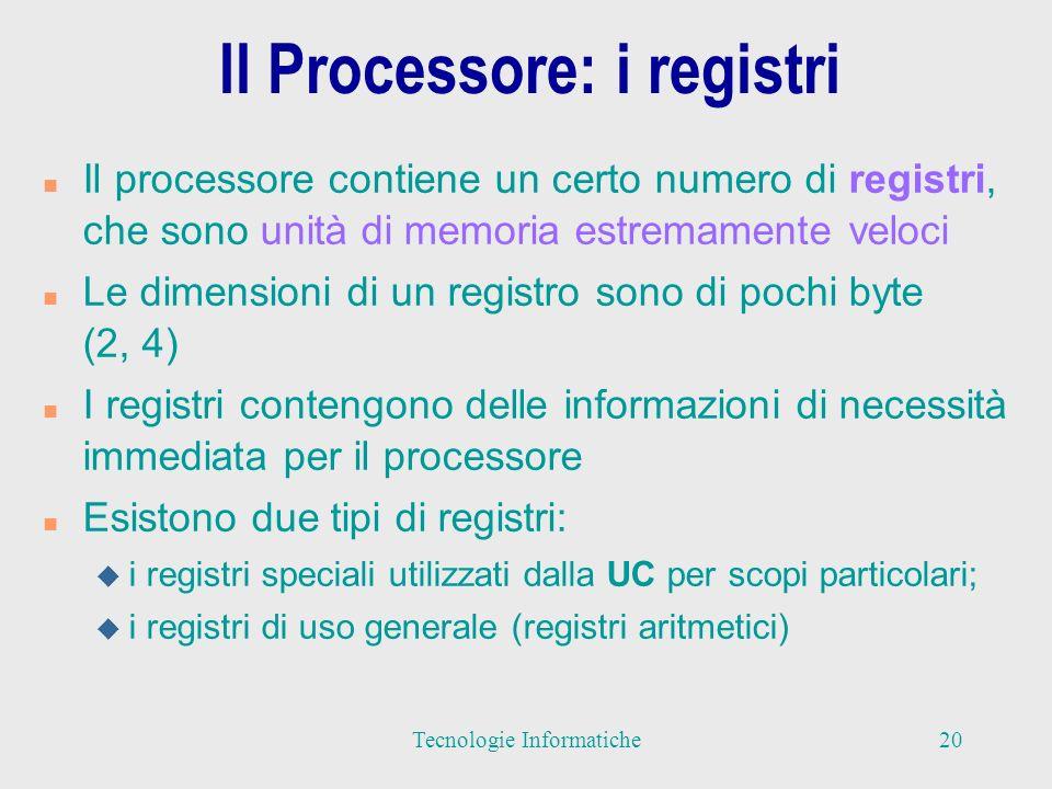 Il Processore: i registri n Il processore contiene un certo numero di registri, che sono unità di memoria estremamente veloci n Le dimensioni di un registro sono di pochi byte (2, 4) n I registri contengono delle informazioni di necessità immediata per il processore n Esistono due tipi di registri: u i registri speciali utilizzati dalla UC per scopi particolari; u i registri di uso generale (registri aritmetici) 20Tecnologie Informatiche