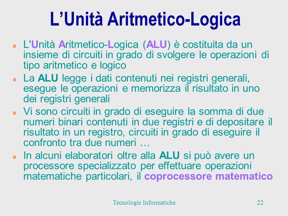 LUnità Aritmetico-Logica n L Unità Aritmetico-Logica (ALU) è costituita da un insieme di circuiti in grado di svolgere le operazioni di tipo aritmetico e logico n La ALU legge i dati contenuti nei registri generali, esegue le operazioni e memorizza il risultato in uno dei registri generali n Vi sono circuiti in grado di eseguire la somma di due numeri binari contenuti in due registri e di depositare il risultato in un registro, circuiti in grado di eseguire il confronto tra due numeri … n In alcuni elaboratori oltre alla ALU si può avere un processore specializzato per effettuare operazioni matematiche particolari, il coprocessore matematico 22Tecnologie Informatiche