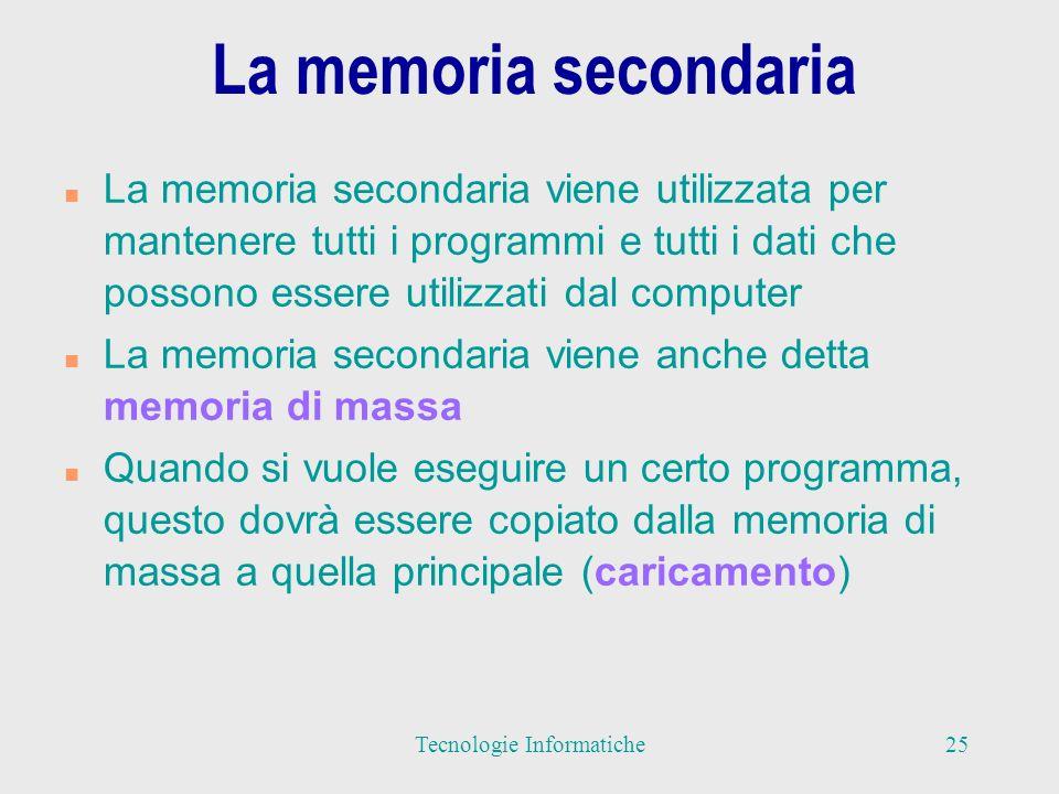 La memoria secondaria n La memoria secondaria viene utilizzata per mantenere tutti i programmi e tutti i dati che possono essere utilizzati dal computer n La memoria secondaria viene anche detta memoria di massa n Quando si vuole eseguire un certo programma, questo dovrà essere copiato dalla memoria di massa a quella principale (caricamento) 25Tecnologie Informatiche