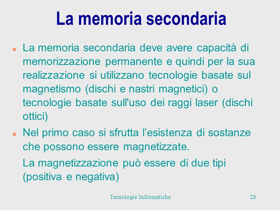 La memoria secondaria n La memoria secondaria deve avere capacità di memorizzazione permanente e quindi per la sua realizzazione si utilizzano tecnologie basate sul magnetismo (dischi e nastri magnetici) o tecnologie basate sull uso dei raggi laser (dischi ottici) n Nel primo caso si sfrutta lesistenza di sostanze che possono essere magnetizzate.