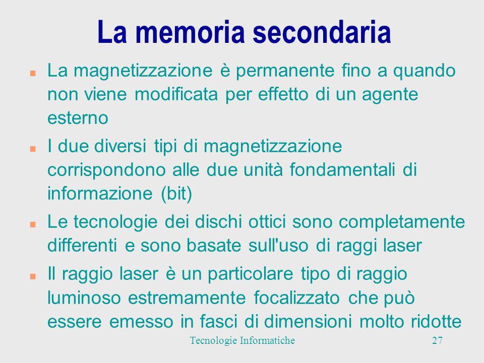 Caratteristiche dei vari tipi di memoria secondaria n I supporti di memoria di massa sono molto più lenti rispetto alla memoria principale (presenza di dispositivi meccanici) n Le memorie di massa hanno capacità di memorizzazione (dimensioni) molto maggiori di quelle delle tipiche memorie principali n Il processore non può utilizzare direttamente la memoria di massa per l elaborazione dei dati n Il programma in esecuzione deve essere in memoria principale e quindi le informazioni devono essere trasferite dalla memoria secondaria a quella principale ogni volta che servono 28Tecnologie Informatiche