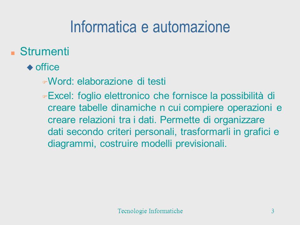 Informatica e automazione n Strumenti u office F Word: elaborazione di testi F Excel: foglio elettronico che fornisce la possibilità di creare tabelle dinamiche n cui compiere operazioni e creare relazioni tra i dati.