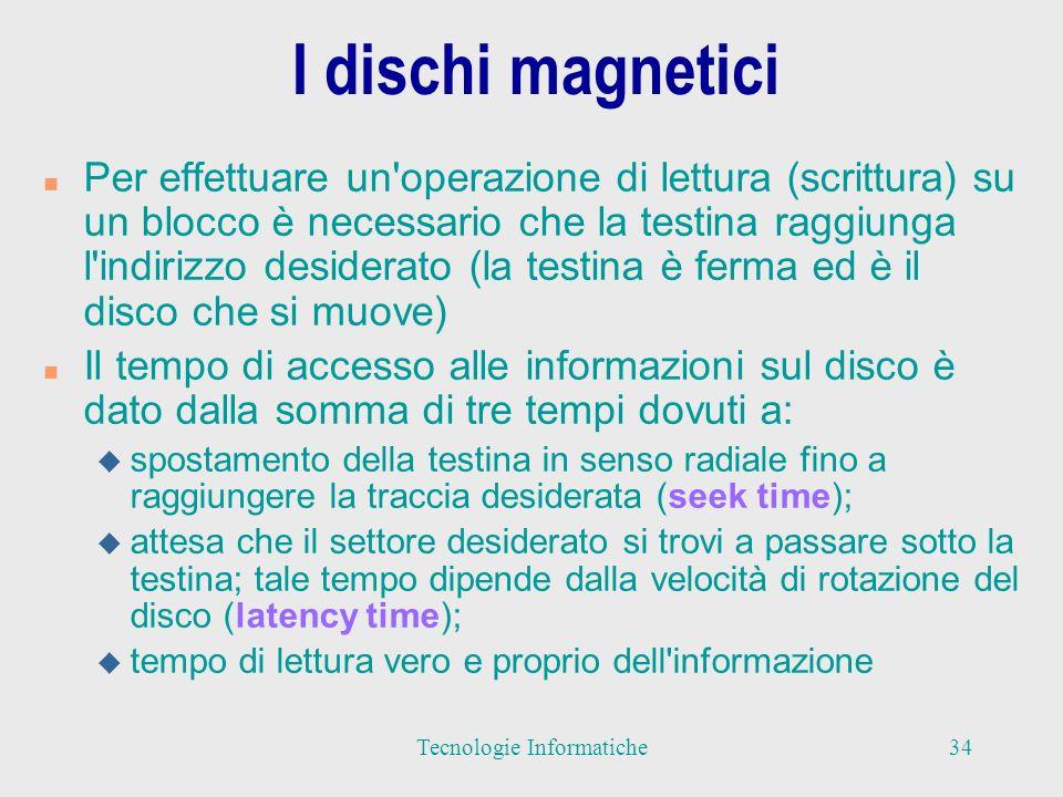 I dischi magnetici n Una classificazione dei dischi magnetici è quella che distingue tra hard disk e floppy disk n Gli hard disk sono dei dischi che vengono utilizzati come supporto di memoria secondaria fisso all interno dell elaboratore n Sono generalmente racchiusi in contenitori sigillati in modo da evitare qualunque contatto con la polvere n I dischi rigidi hanno capacità di memorizzazione elevata, si va da dischi da circa 100 MByte per i personal computer più semplici, fino a dischi da uno o più GByte (10 - 80 GB, tempo daccesso 10 ms) 35Tecnologie Informatiche
