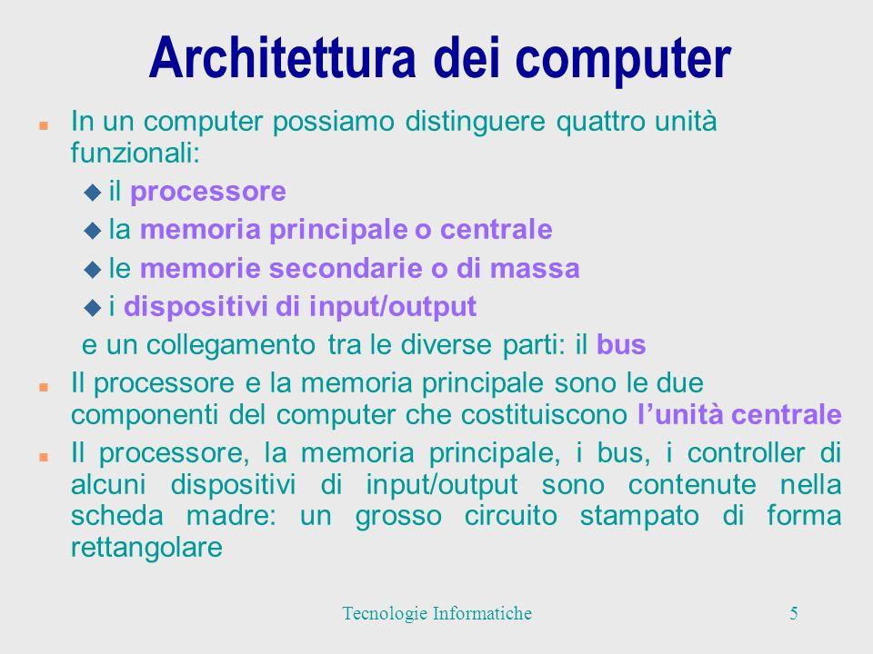 Architettura dei computer n In un computer possiamo distinguere quattro unità funzionali: u il processore u la memoria principale o centrale u le memorie secondarie o di massa u i dispositivi di input/output e un collegamento tra le diverse parti: il bus n Il processore e la memoria principale sono le due componenti del computer che costituiscono lunità centrale n Il processore, la memoria principale, i bus, i controller di alcuni dispositivi di input/output sono contenute nella scheda madre: un grosso circuito stampato di forma rettangolare 5Tecnologie Informatiche