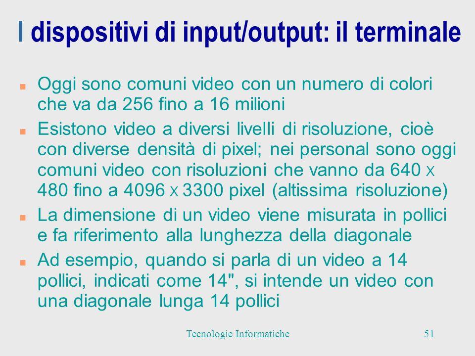 I dispositivi di input/output: il terminale n Oggi sono comuni video con un numero di colori che va da 256 fino a 16 milioni n Esistono video a diversi livelli di risoluzione, cioè con diverse densità di pixel; nei personal sono oggi comuni video con risoluzioni che vanno da 640 X 480 fino a 4096 X 3300 pixel (altissima risoluzione) n La dimensione di un video viene misurata in pollici e fa riferimento alla lunghezza della diagonale n Ad esempio, quando si parla di un video a 14 pollici, indicati come 14 , si intende un video con una diagonale lunga 14 pollici 51Tecnologie Informatiche