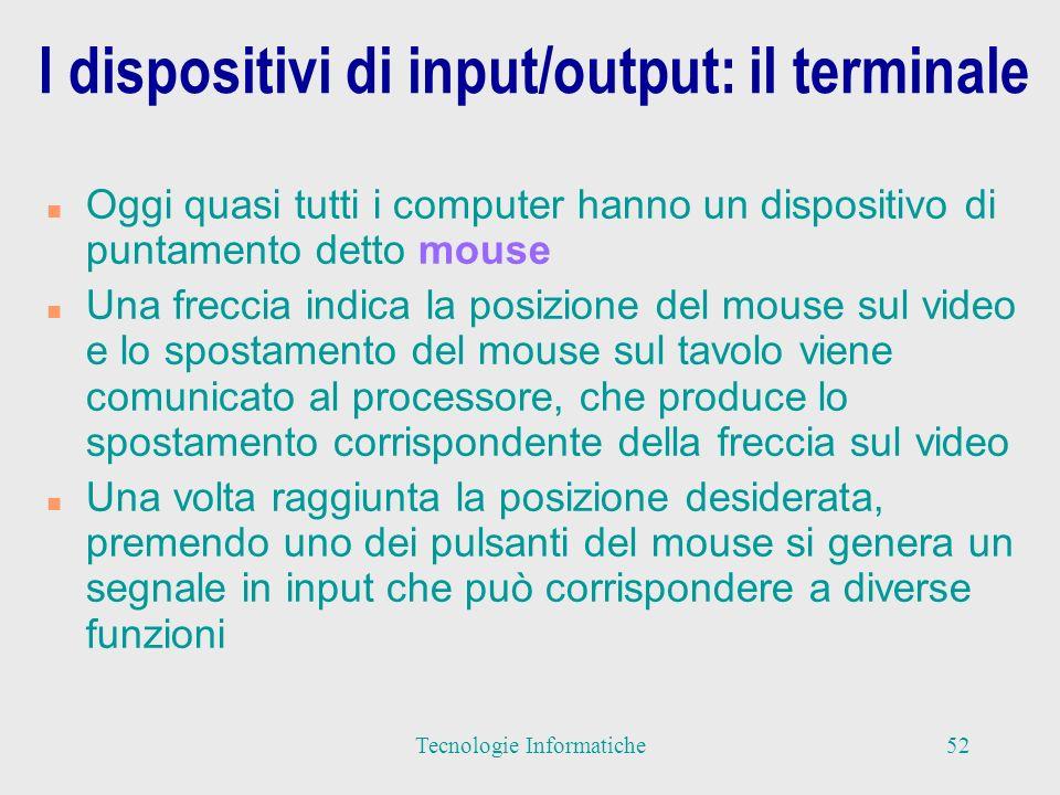 I dispositivi di input/output: il terminale n Oggi quasi tutti i computer hanno un dispositivo di puntamento detto mouse n Una freccia indica la posizione del mouse sul video e lo spostamento del mouse sul tavolo viene comunicato al processore, che produce lo spostamento corrispondente della freccia sul video n Una volta raggiunta la posizione desiderata, premendo uno dei pulsanti del mouse si genera un segnale in input che può corrispondere a diverse funzioni 52Tecnologie Informatiche