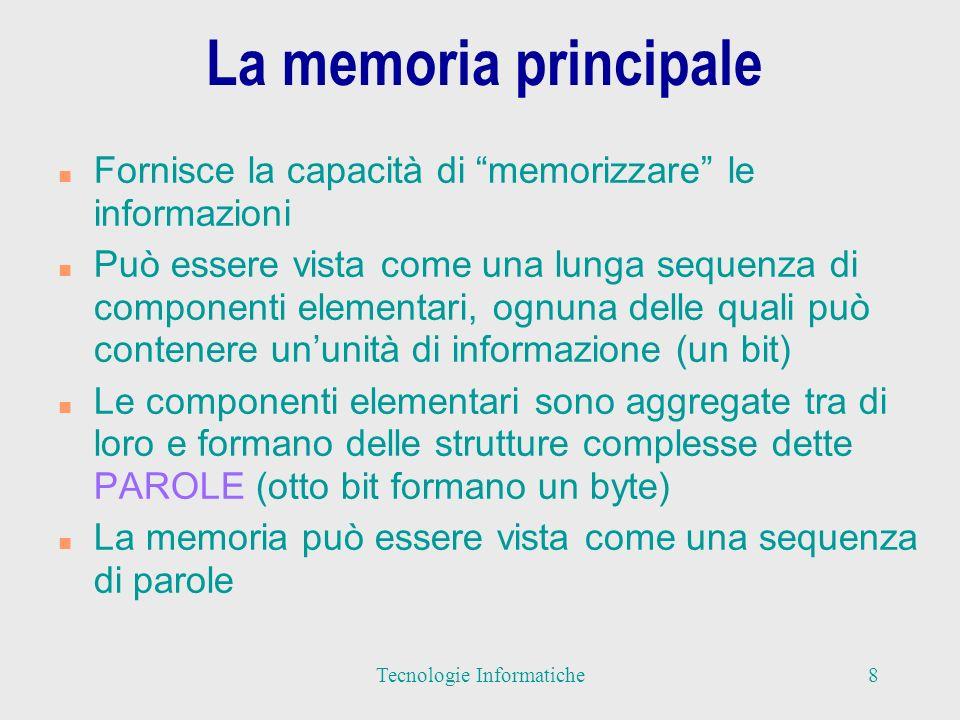 La memoria principale n Fornisce la capacità di memorizzare le informazioni n Può essere vista come una lunga sequenza di componenti elementari, ognuna delle quali può contenere ununità di informazione (un bit) n Le componenti elementari sono aggregate tra di loro e formano delle strutture complesse dette PAROLE (otto bit formano un byte) n La memoria può essere vista come una sequenza di parole 8Tecnologie Informatiche