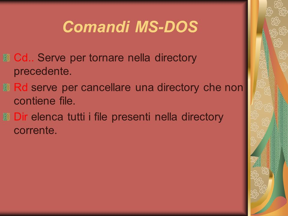 Comandi MS-DOS Cd.. Serve per tornare nella directory precedente. Rd serve per cancellare una directory che non contiene file. Dir elenca tutti i file