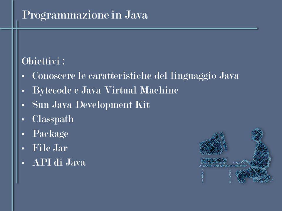 Programmazione in Java Obiettivi : Conoscere le caratteristiche del linguaggio Java Bytecode e Java Virtual Machine Sun Java Development Kit Classpath