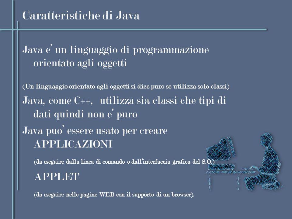 Caratteristiche di Java Java e un linguaggio di programmazione orientato agli oggetti (Un linguaggio orientato agli oggetti si dice puro se utilizza s
