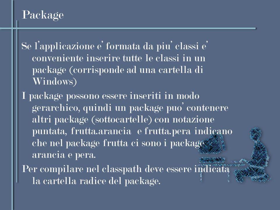 Package Se lapplicazione e formata da piu classi e conveniente inserire tutte le classi in un package (corrisponde ad una cartella di Windows) I packa