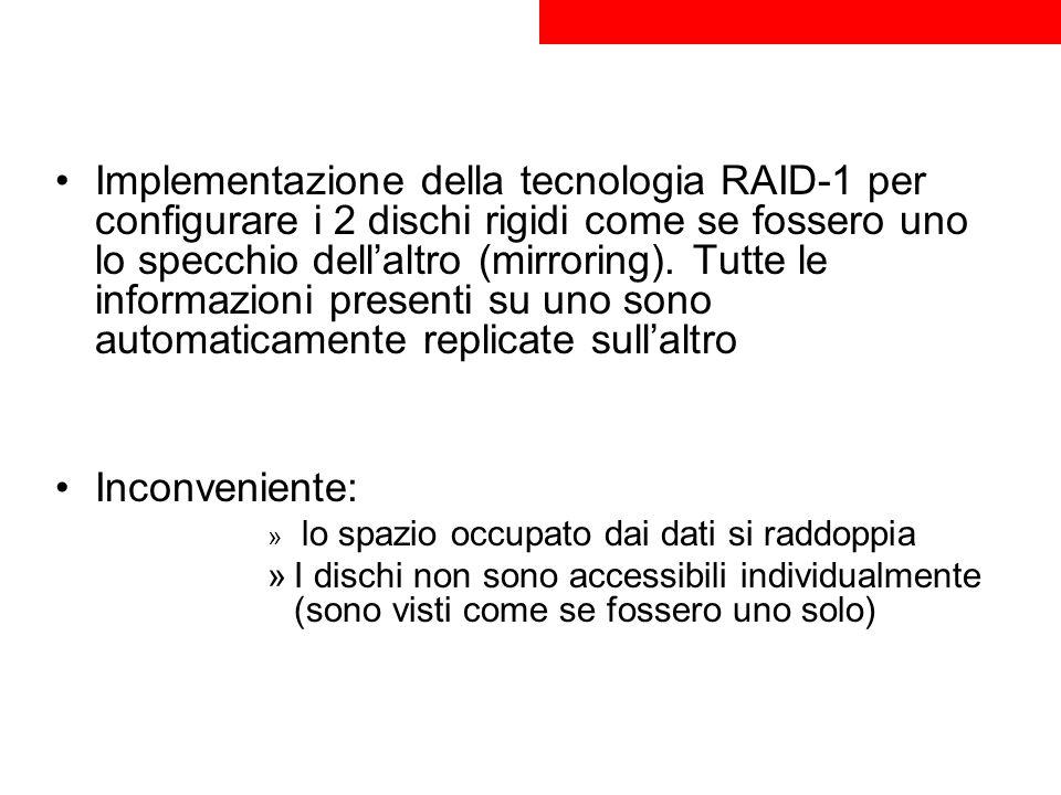Implementazione della tecnologia RAID-1 per configurare i 2 dischi rigidi come se fossero uno lo specchio dellaltro (mirroring). Tutte le informazioni