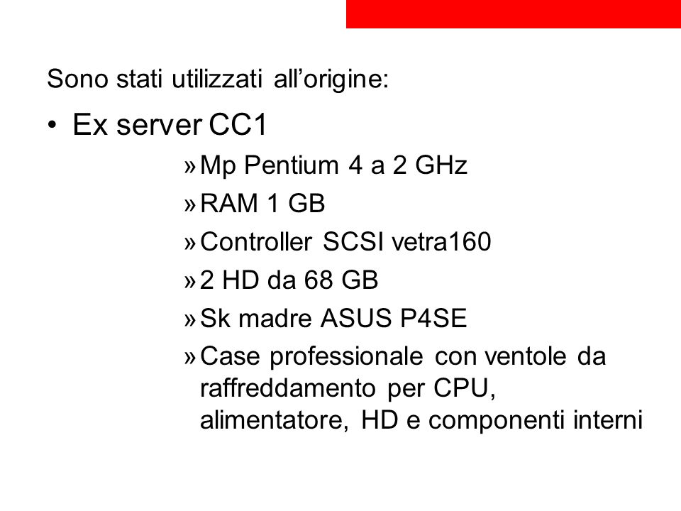 Sono stati utilizzati allorigine: Ex server CC1 »Mp Pentium 4 a 2 GHz »RAM 1 GB »Controller SCSI vetra160 »2 HD da 68 GB »Sk madre ASUS P4SE »Case pro