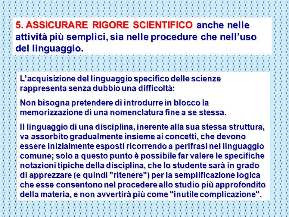 5. ASSICURARE RIGORE SCIENTIFICO anche nelle attività più semplici, sia nelle procedure che nelluso del linguaggio. Lacquisizione del linguaggio speci