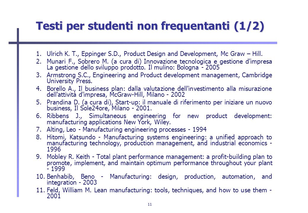 11 Testi per studenti non frequentanti (1/2) 1.Ulrich K. T., Eppinger S.D., Product Design and Development, Mc Graw – Hill. 2.Munari F., Sobrero M. (a