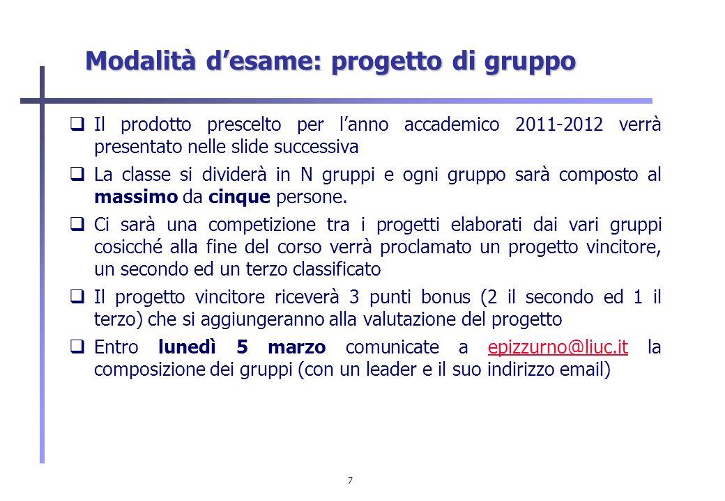 7 Modalità desame: progetto di gruppo Il prodotto prescelto per lanno accademico 2011-2012 verrà presentato nelle slide successiva La classe si divide