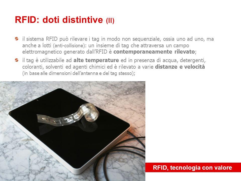 RFID, tecnologia con valore RFID: doti distintive (III) la rilevazione del tag è multi direzionale, può cioè avvenire con qualunque orientamento del tag, grazie a precisi accorgimenti tecnici; il tag racchiude un codice alfa-numerico univoco a livello mondiale: ogni microchip incorporato nel tag ospita un codice univoco che non è scrivibile né modificabile in alcun modo e permette quindi di essere associato ad un unico oggetto (funzione ideale per lanti-contraffazione)