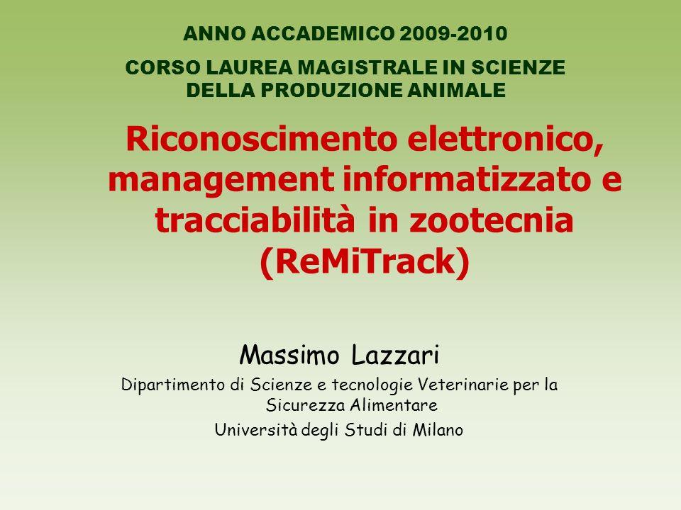 Riconoscimento elettronico, management informatizzato e tracciabilità in zootecnia (ReMiTrack) Massimo Lazzari Dipartimento di Scienze e tecnologie Veterinarie per la Sicurezza Alimentare Università degli Studi di Milano ANNO ACCADEMICO 2009-2010 CORSO LAUREA MAGISTRALE IN SCIENZE DELLA PRODUZIONE ANIMALE