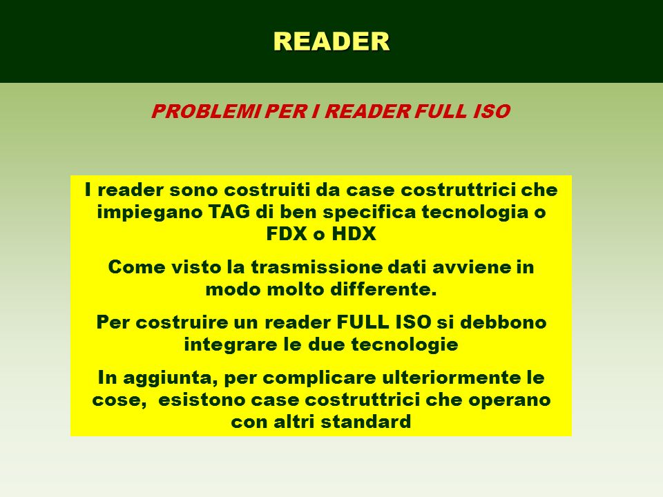 READER PROBLEMI PER I READER FULL ISO I READER DEBBONO 1)avere due demodulatori (per FDX e HDX) 2)essere sufficientemente potenti per caricare di energia i TAG FDX e mantenere costante la carica 3)rispettare i tempi di attivazione e lettura dei TAG HDX (50ms e 20ms) 4)Avere una antenna che riesca a facilmente a orientarsi in modo corretto rispetto allorientamento del tag (non prevedibile nel corpo dellanimale, si pensi al bolo ruminale!!!) per realizzare il riconoscimento in near field