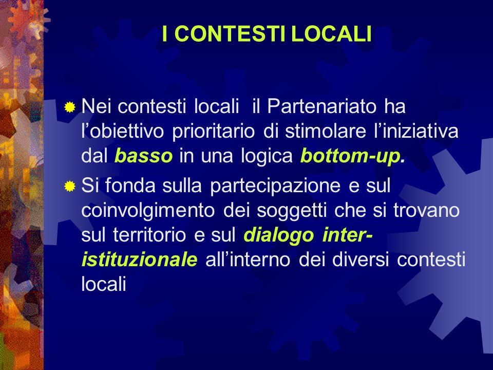 I CONTESTI LOCALI Nei contesti locali il Partenariato ha lobiettivo prioritario di stimolare liniziativa dal basso in una logica bottom-up. Si fonda s