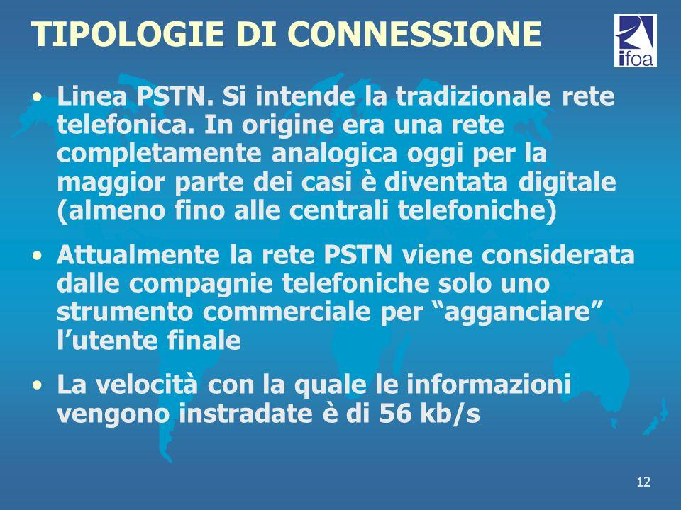 12 TIPOLOGIE DI CONNESSIONE Linea PSTN. Si intende la tradizionale rete telefonica. In origine era una rete completamente analogica oggi per la maggio
