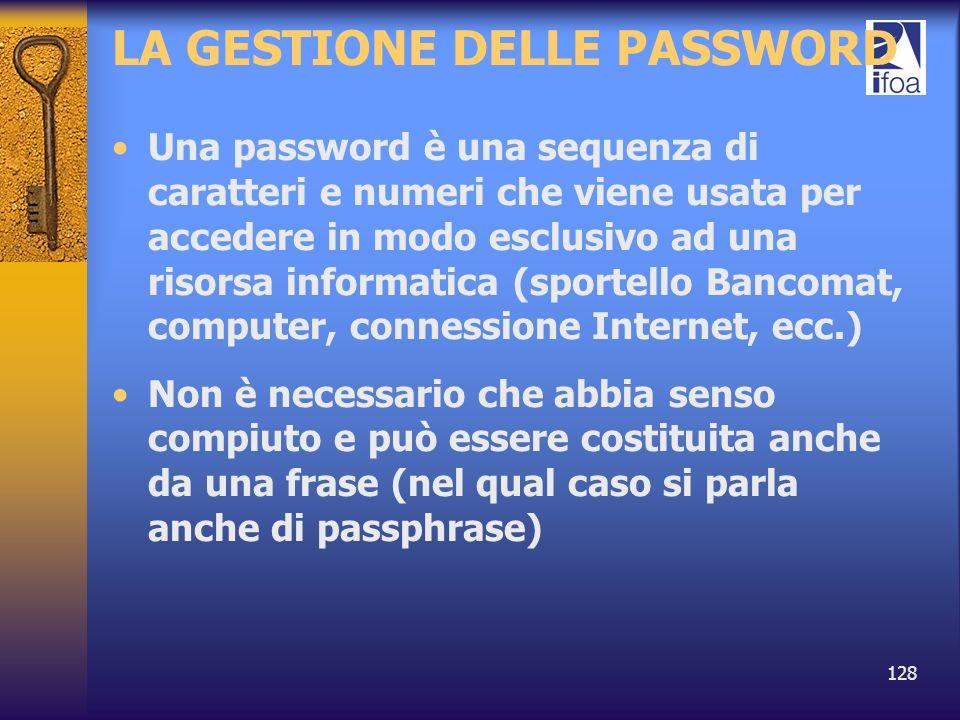 128 LA GESTIONE DELLE PASSWORD Una password è una sequenza di caratteri e numeri che viene usata per accedere in modo esclusivo ad una risorsa informa
