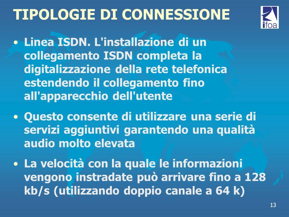 13 TIPOLOGIE DI CONNESSIONE Linea ISDN. L'installazione di un collegamento ISDN completa la digitalizzazione della rete telefonica estendendo il colle