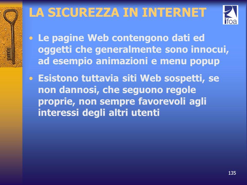 135 LA SICUREZZA IN INTERNET Le pagine Web contengono dati ed oggetti che generalmente sono innocui, ad esempio animazioni e menu popup Esistono tutta