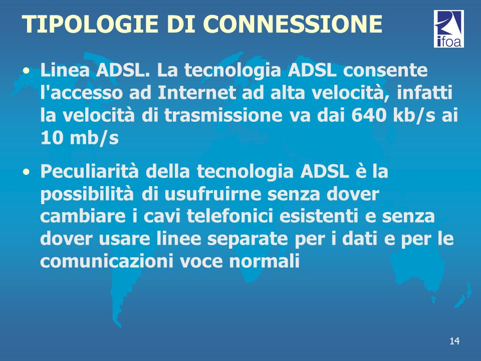 14 TIPOLOGIE DI CONNESSIONE Linea ADSL. La tecnologia ADSL consente l'accesso ad Internet ad alta velocità, infatti la velocità di trasmissione va dai