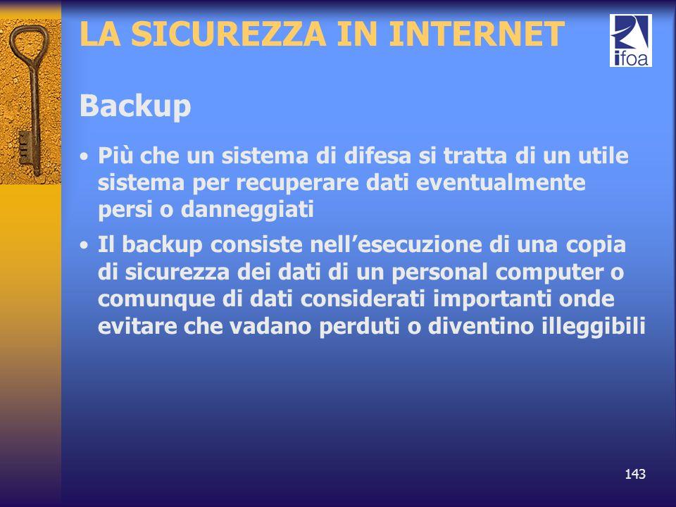 143 LA SICUREZZA IN INTERNET Backup Più che un sistema di difesa si tratta di un utile sistema per recuperare dati eventualmente persi o danneggiati I