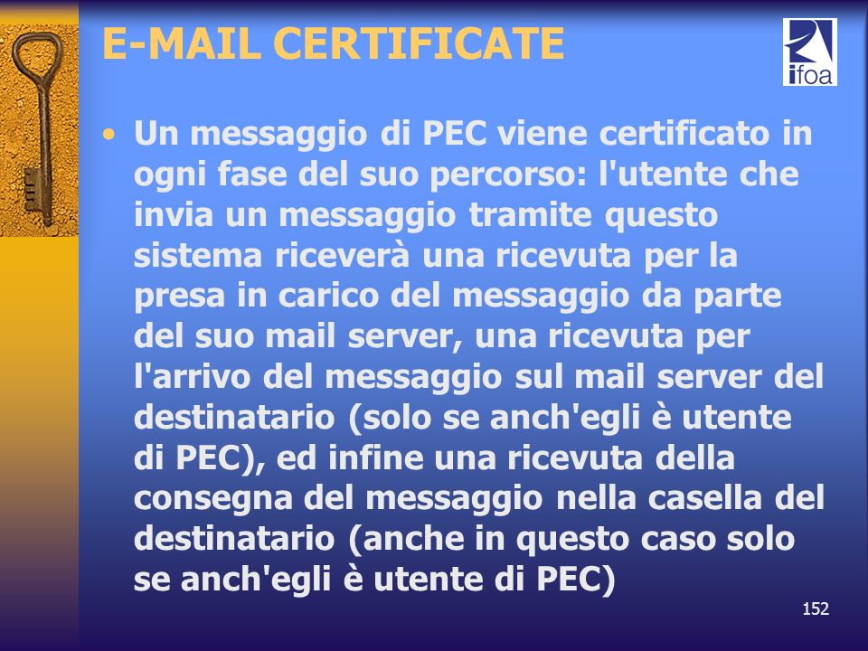 152 E-MAIL CERTIFICATE Un messaggio di PEC viene certificato in ogni fase del suo percorso: l'utente che invia un messaggio tramite questo sistema ric