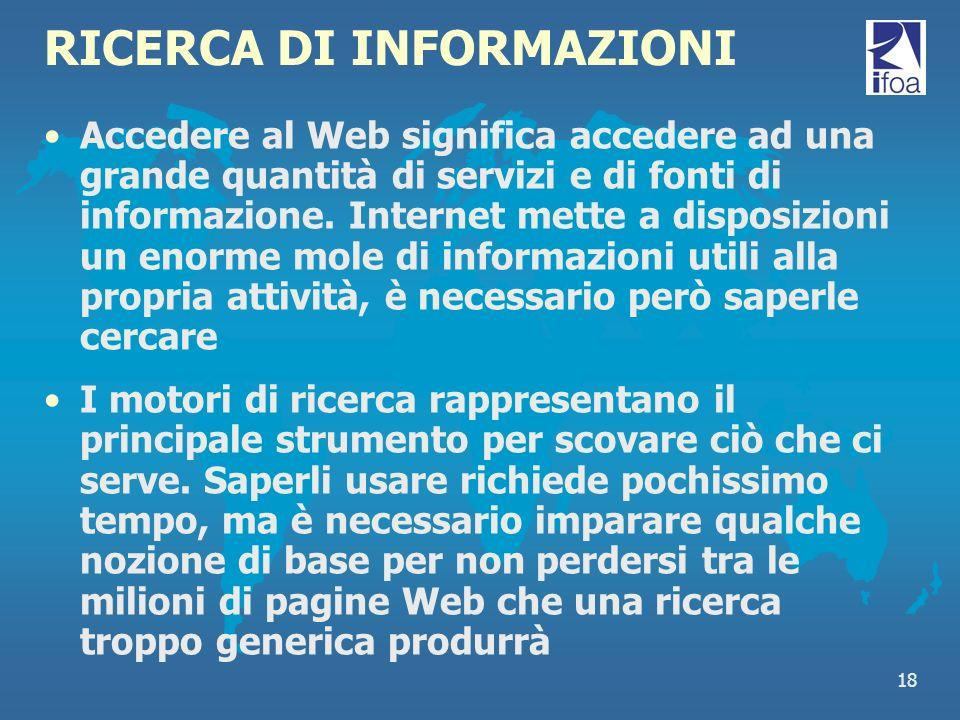 18 RICERCA DI INFORMAZIONI Accedere al Web significa accedere ad una grande quantità di servizi e di fonti di informazione. Internet mette a disposizi