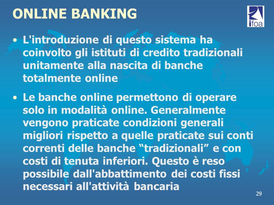 29 ONLINE BANKING L'introduzione di questo sistema ha coinvolto gli istituti di credito tradizionali unitamente alla nascita di banche totalmente onli