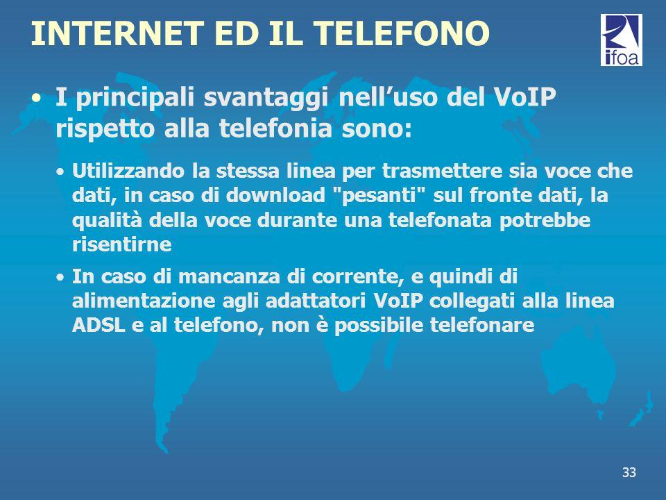 33 INTERNET ED IL TELEFONO I principali svantaggi nelluso del VoIP rispetto alla telefonia sono: Utilizzando la stessa linea per trasmettere sia voce