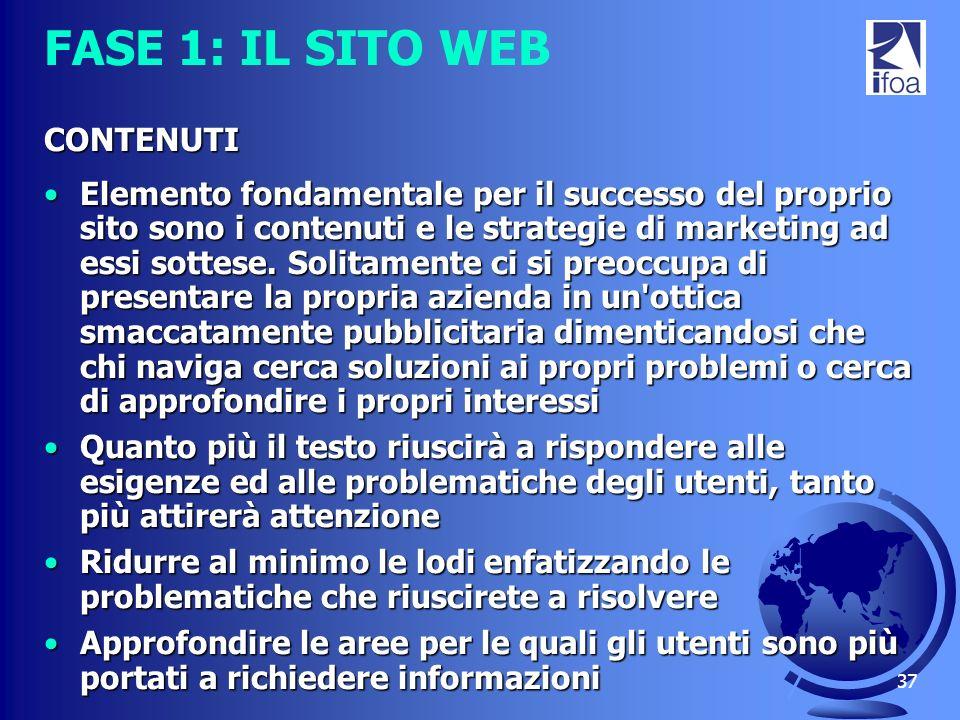 37 FASE 1: IL SITO WEB CONTENUTI Elemento fondamentale per il successo del proprio sito sono i contenuti e le strategie di marketing ad essi sottese.