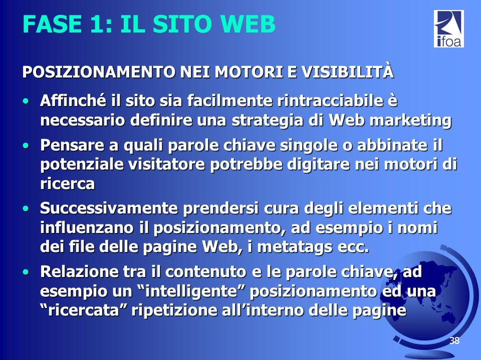 38 FASE 1: IL SITO WEB POSIZIONAMENTO NEI MOTORI E VISIBILITÀ Affinché il sito sia facilmente rintracciabile è necessario definire una strategia di We