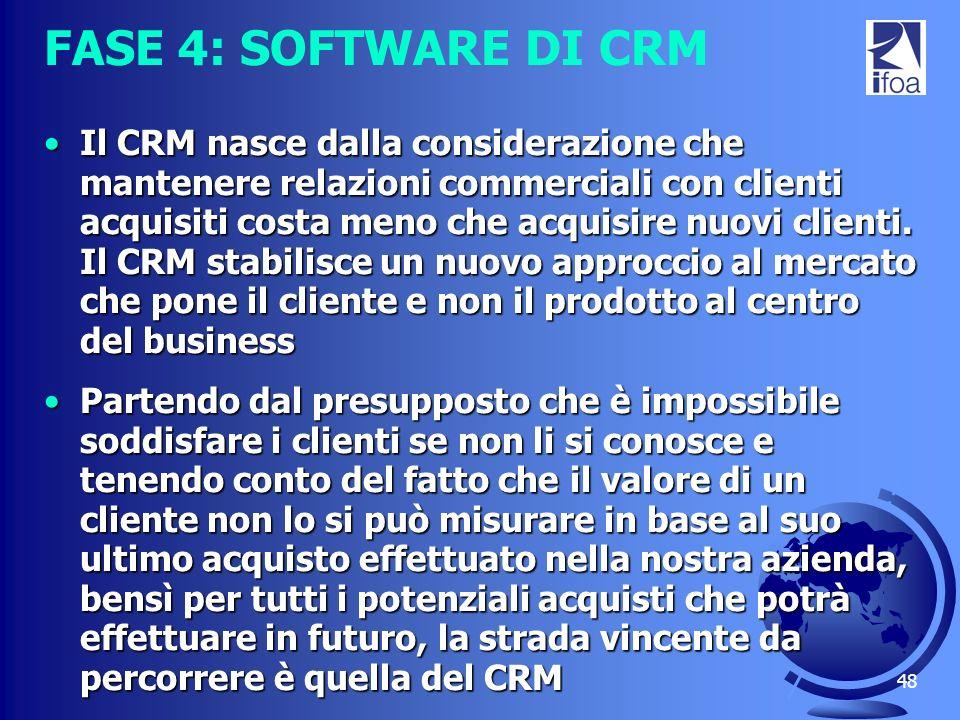 48 FASE 4: SOFTWARE DI CRM Il CRM nasce dalla considerazione che mantenere relazioni commerciali con clienti acquisiti costa meno che acquisire nuovi