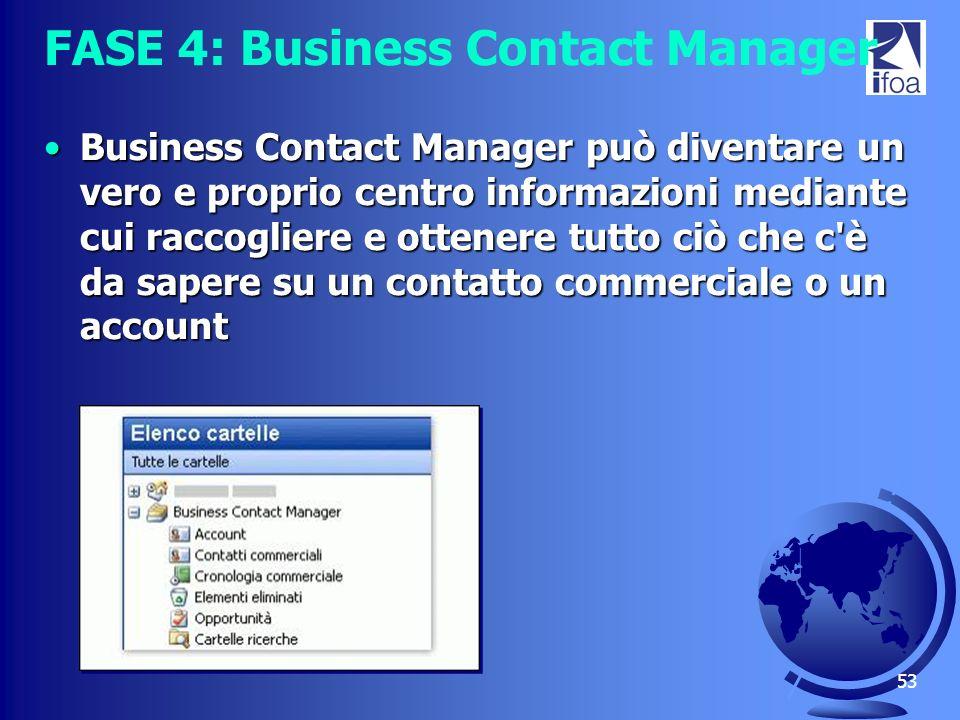 53 FASE 4: Business Contact Manager Business Contact Manager può diventare un vero e proprio centro informazioni mediante cui raccogliere e ottenere t