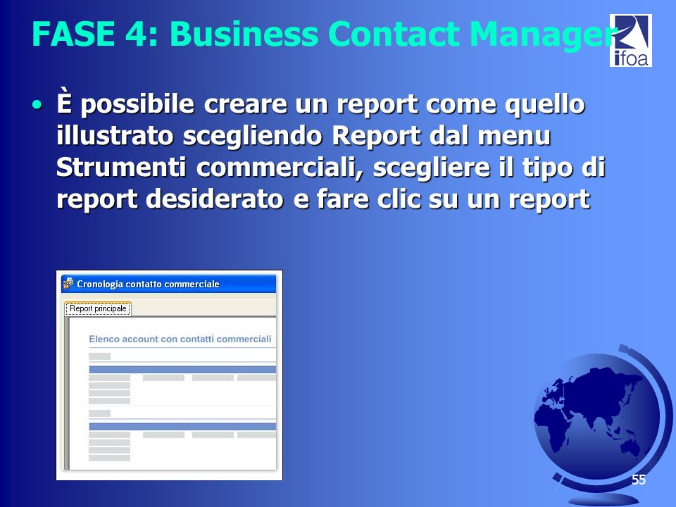 55 FASE 4: Business Contact Manager È possibile creare un report come quello illustrato scegliendo Report dal menu Strumenti commerciali, scegliere il