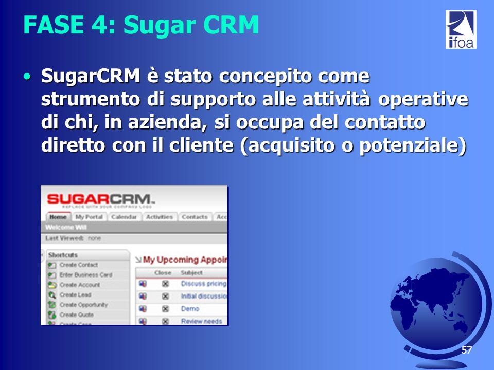57 FASE 4: Sugar CRM SugarCRM è stato concepito come strumento di supporto alle attività operative di chi, in azienda, si occupa del contatto diretto