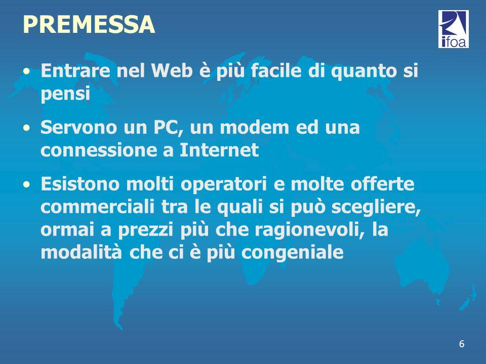 6 PREMESSA Entrare nel Web è più facile di quanto si pensi Servono un PC, un modem ed una connessione a Internet Esistono molti operatori e molte offe