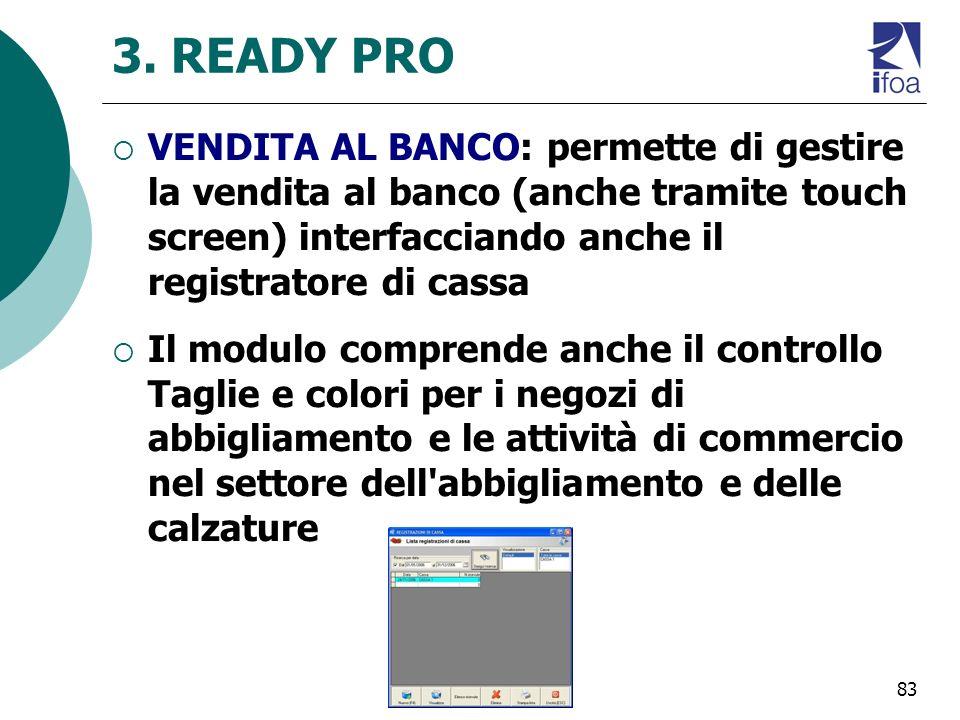 83 3. READY PRO VENDITA AL BANCO: permette di gestire la vendita al banco (anche tramite touch screen) interfacciando anche il registratore di cassa I