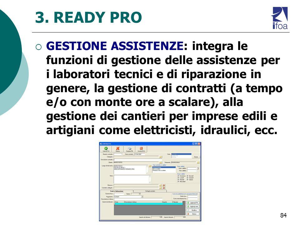 84 3. READY PRO GESTIONE ASSISTENZE: integra le funzioni di gestione delle assistenze per i laboratori tecnici e di riparazione in genere, la gestione