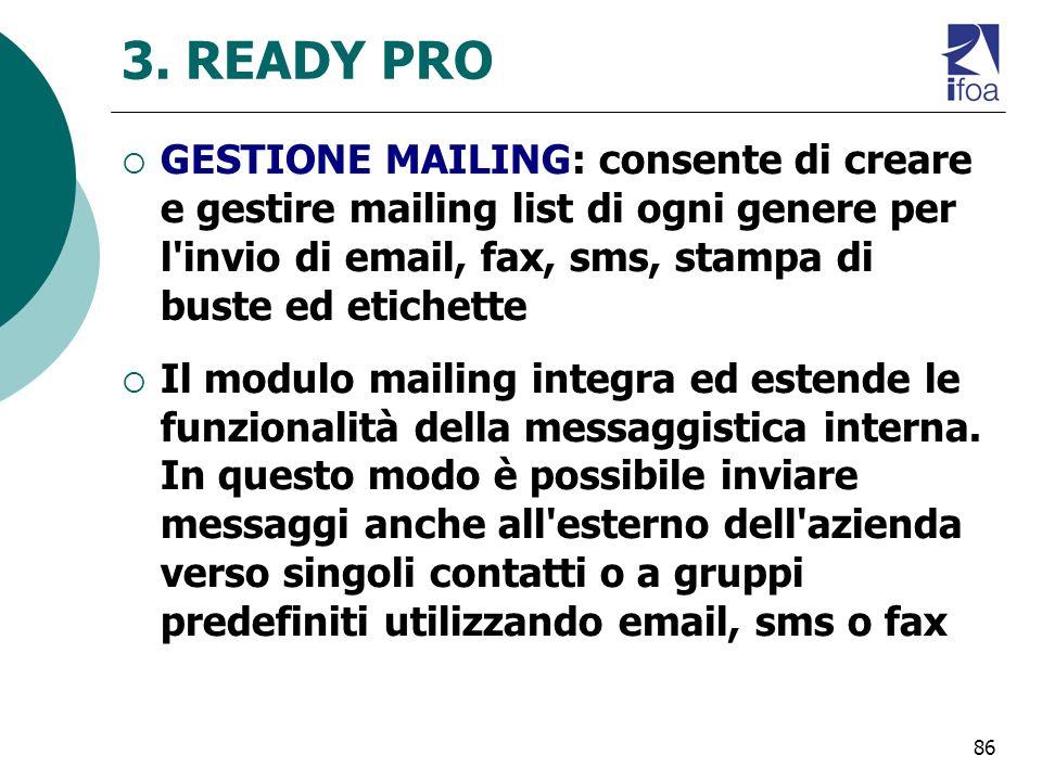 86 3. READY PRO GESTIONE MAILING: consente di creare e gestire mailing list di ogni genere per l'invio di email, fax, sms, stampa di buste ed etichett